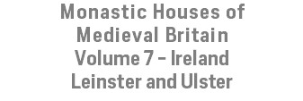 Monastic Houses of Medieval Britain Volume 7 - Ireland Leinster and Ulster